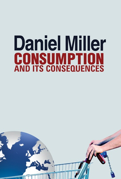 Consumption and Its Consequences, Daniel Miller,